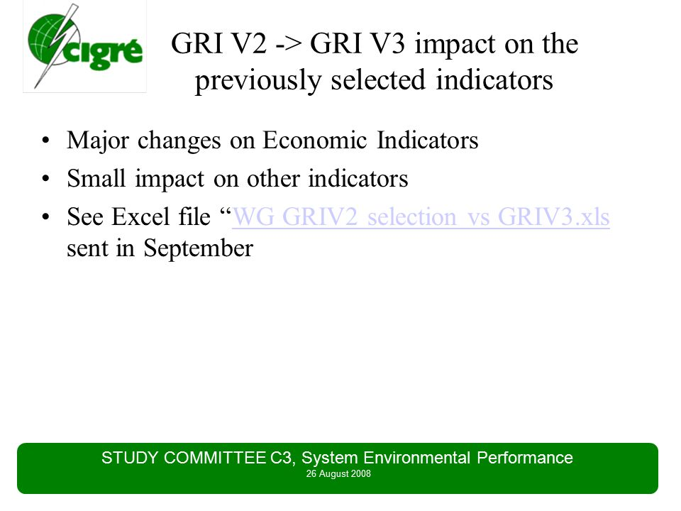 STUDY COMMITTEE C3, System Environmental Performance 26 August 2008 GRI V2 -> GRI V3 impact on the previously selected indicators Major changes on Economic Indicators Small impact on other indicators See Excel file WG GRIV2 selection vs GRIV3.xls sent in SeptemberWG GRIV2 selection vs GRIV3.xls