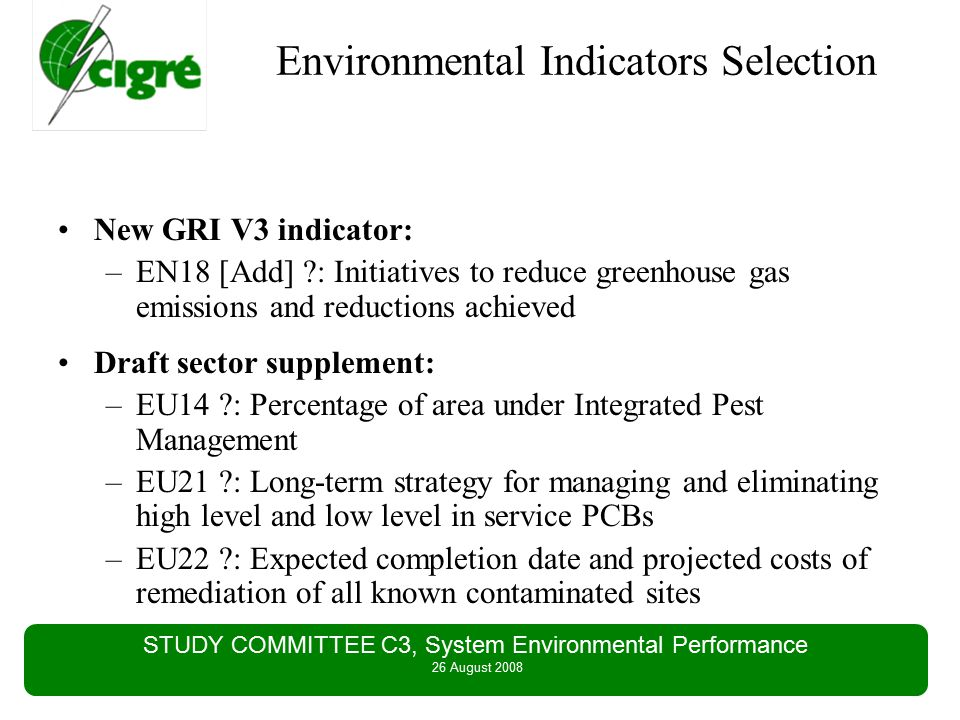 STUDY COMMITTEE C3, System Environmental Performance 26 August 2008 Environmental Indicators Selection New GRI V3 indicator: –EN18 [Add] : Initiatives to reduce greenhouse gas emissions and reductions achieved Draft sector supplement: –EU14 : Percentage of area under Integrated Pest Management –EU21 : Long-term strategy for managing and eliminating high level and low level in service PCBs –EU22 : Expected completion date and projected costs of remediation of all known contaminated sites