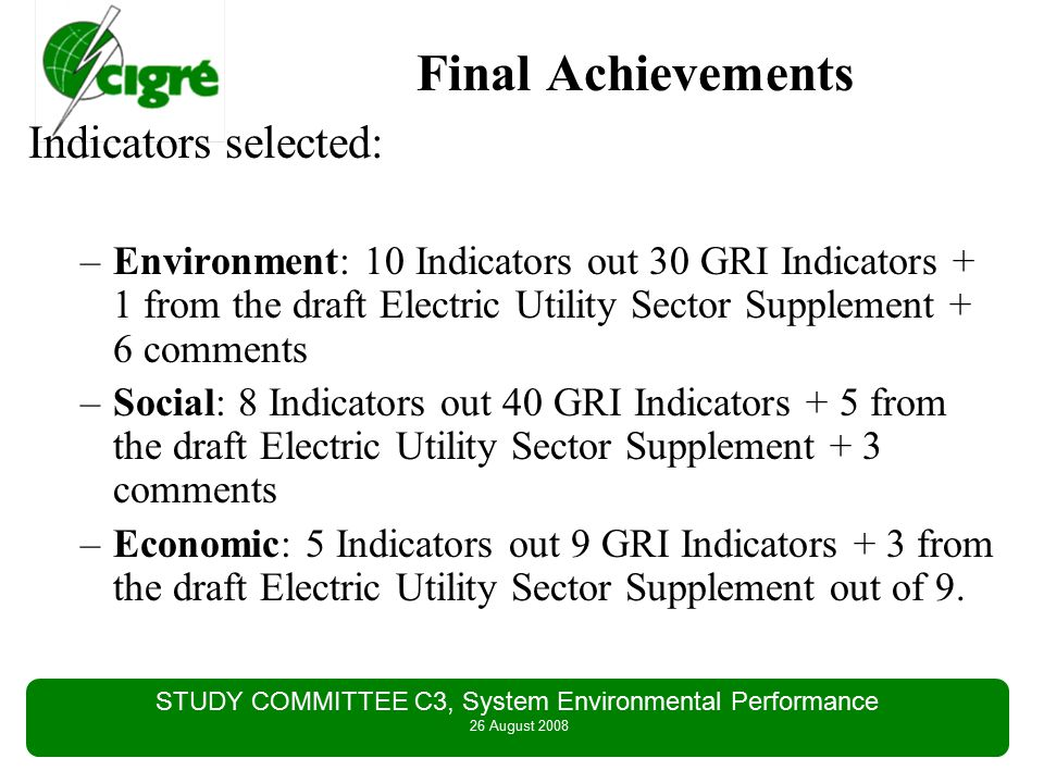 STUDY COMMITTEE C3, System Environmental Performance 26 August 2008 Final Achievements Indicators selected: –Environment: 10 Indicators out 30 GRI Indicators + 1 from the draft Electric Utility Sector Supplement + 6 comments –Social: 8 Indicators out 40 GRI Indicators + 5 from the draft Electric Utility Sector Supplement + 3 comments –Economic: 5 Indicators out 9 GRI Indicators + 3 from the draft Electric Utility Sector Supplement out of 9.