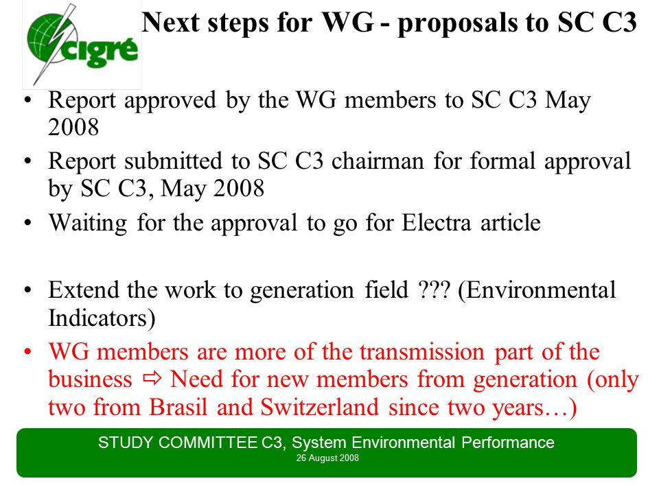 STUDY COMMITTEE C3, System Environmental Performance 26 August 2008 Next steps for WG - proposals to SC C3 Report approved by the WG members to SC C3 May 2008 Report submitted to SC C3 chairman for formal approval by SC C3, May 2008 Waiting for the approval to go for Electra article Extend the work to generation field .