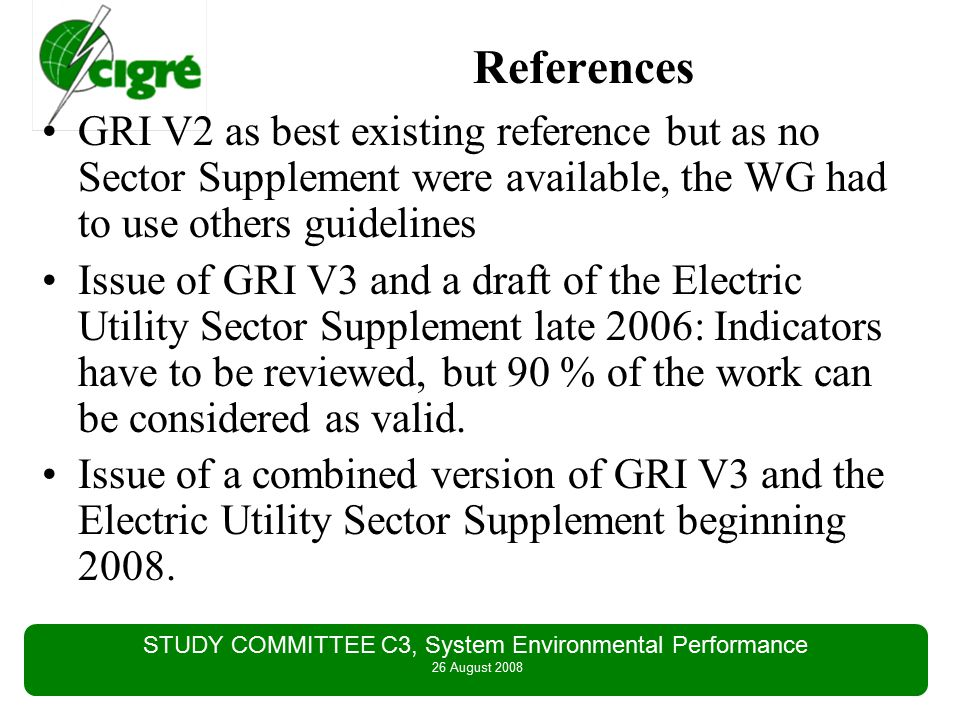 STUDY COMMITTEE C3, System Environmental Performance 26 August 2008 References GRI V2 as best existing reference but as no Sector Supplement were available, the WG had to use others guidelines Issue of GRI V3 and a draft of the Electric Utility Sector Supplement late 2006: Indicators have to be reviewed, but 90 % of the work can be considered as valid.