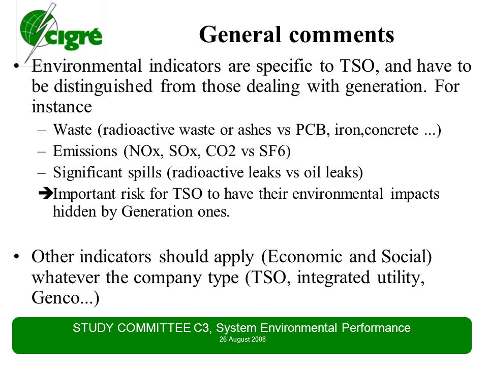 STUDY COMMITTEE C3, System Environmental Performance 26 August 2008 Next steps for WG - proposals to SC C3 Report approved by the WG members to SC C3 May 2008 Report submitted to SC C3 chairman for formal approval by SC C3, May 2008 Waiting for the approval to go for Electra article Extend the work to generation field ??.