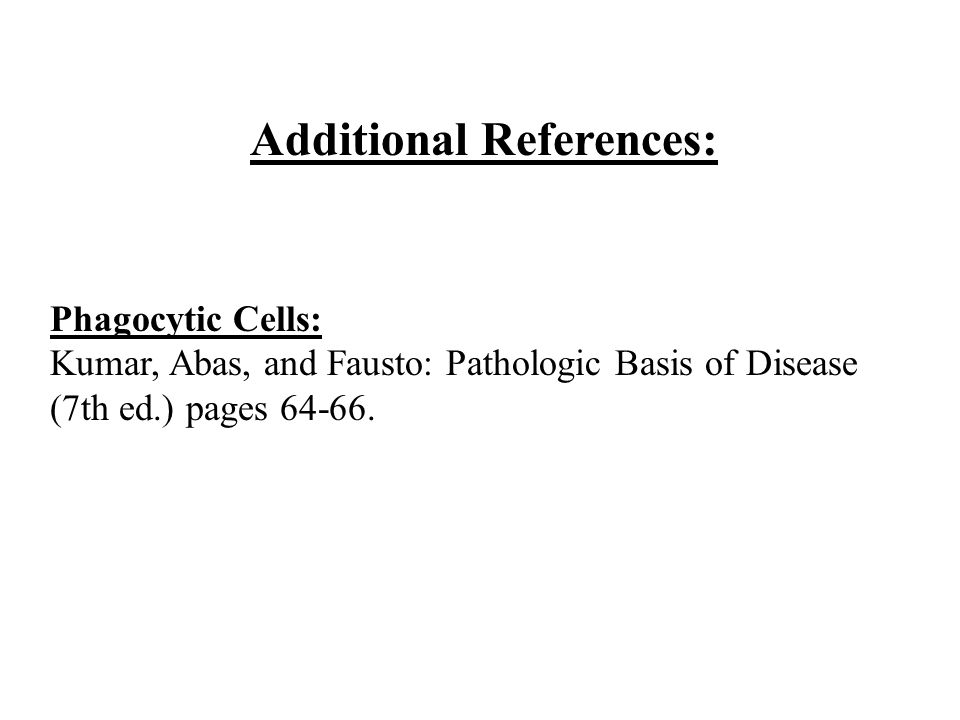 Additional References: Phagocytic Cells: Kumar, Abas, and Fausto: Pathologic Basis of Disease (7th ed.) pages 64-66.
