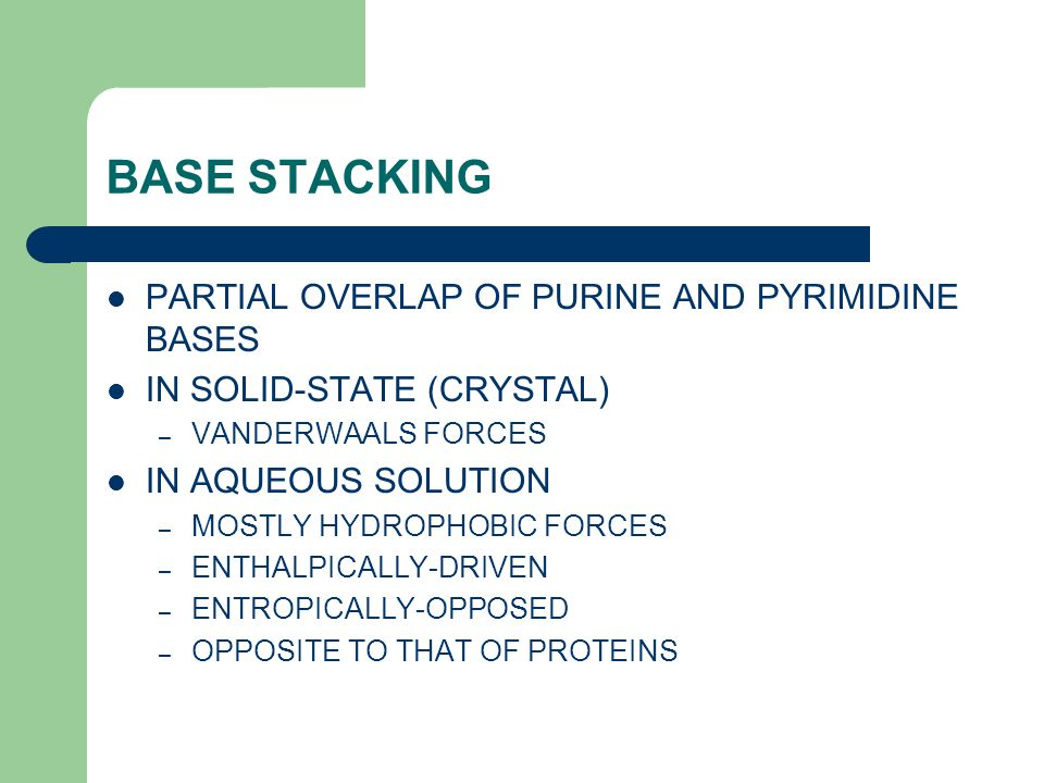 BASE STACKING PARTIAL OVERLAP OF PURINE AND PYRIMIDINE BASES IN SOLID-STATE (CRYSTAL) – VANDERWAALS FORCES IN AQUEOUS SOLUTION – MOSTLY HYDROPHOBIC FORCES – ENTHALPICALLY-DRIVEN – ENTROPICALLY-OPPOSED – OPPOSITE TO THAT OF PROTEINS