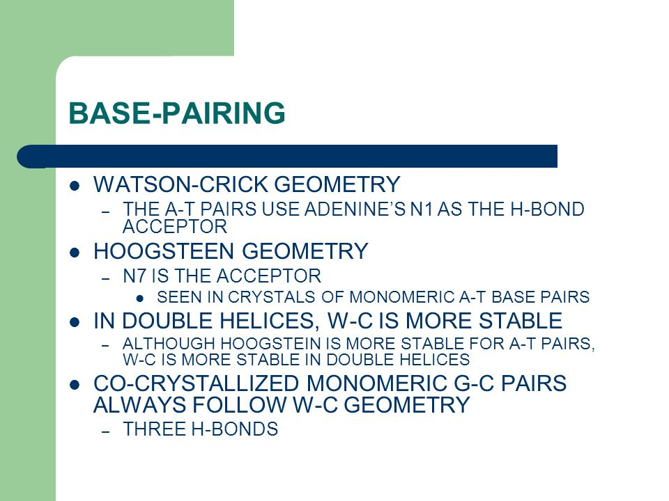 BASE-PAIRING WATSON-CRICK GEOMETRY – THE A-T PAIRS USE ADENINE'S N1 AS THE H-BOND ACCEPTOR HOOGSTEEN GEOMETRY – N7 IS THE ACCEPTOR SEEN IN CRYSTALS OF MONOMERIC A-T BASE PAIRS IN DOUBLE HELICES, W-C IS MORE STABLE – ALTHOUGH HOOGSTEIN IS MORE STABLE FOR A-T PAIRS, W-C IS MORE STABLE IN DOUBLE HELICES CO-CRYSTALLIZED MONOMERIC G-C PAIRS ALWAYS FOLLOW W-C GEOMETRY – THREE H-BONDS