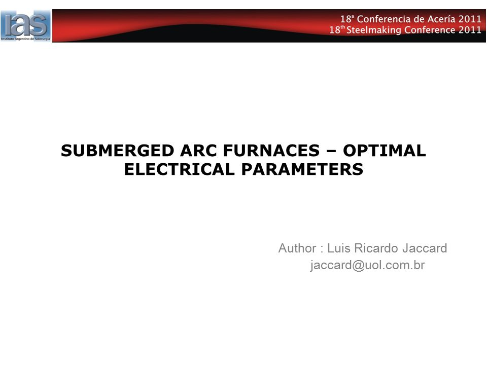 SUBMERGED ARC FURNACES – OPTIMAL ELECTRICAL PARAMETERS Author : Luis Ricardo Jaccard jaccard@uol.com.br