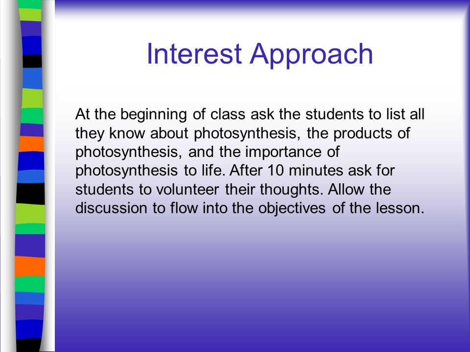 Interest Approach At the beginning of class ask the students to list all they know about photosynthesis, the products of photosynthesis, and the impor