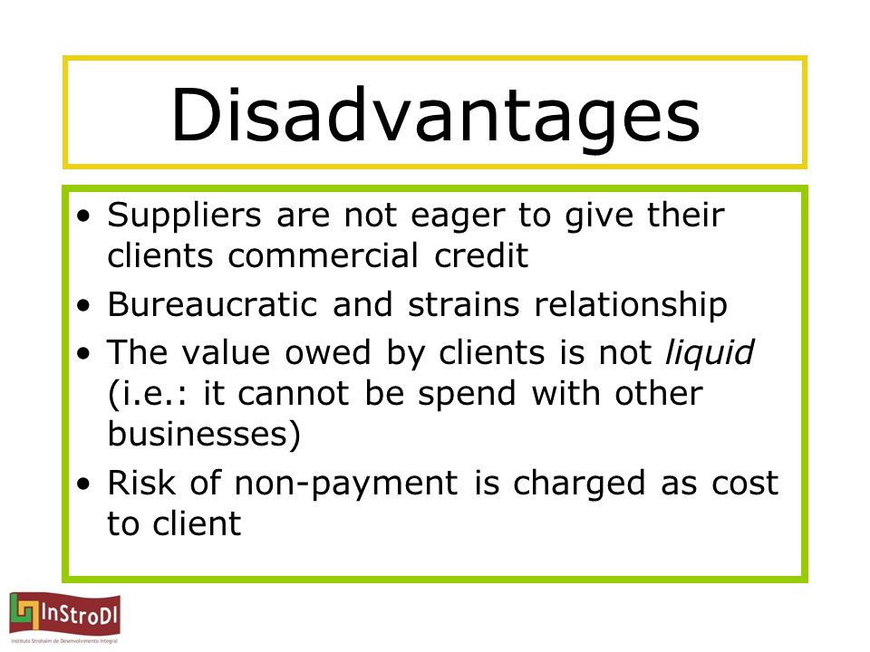 Disadvantages Suppliers are not eager to give their clients commercial credit Bureaucratic and strains relationship The value owed by clients is not l