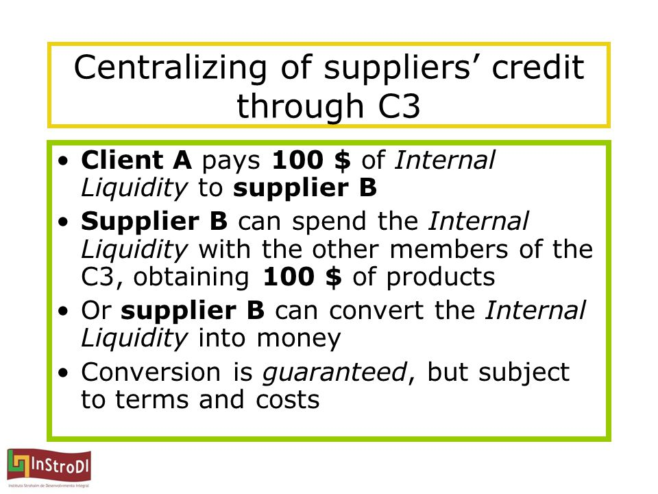 Centralizing of suppliers' credit through C3 Client A pays 100 $ of Internal Liquidity to supplier B Supplier B can spend the Internal Liquidity with