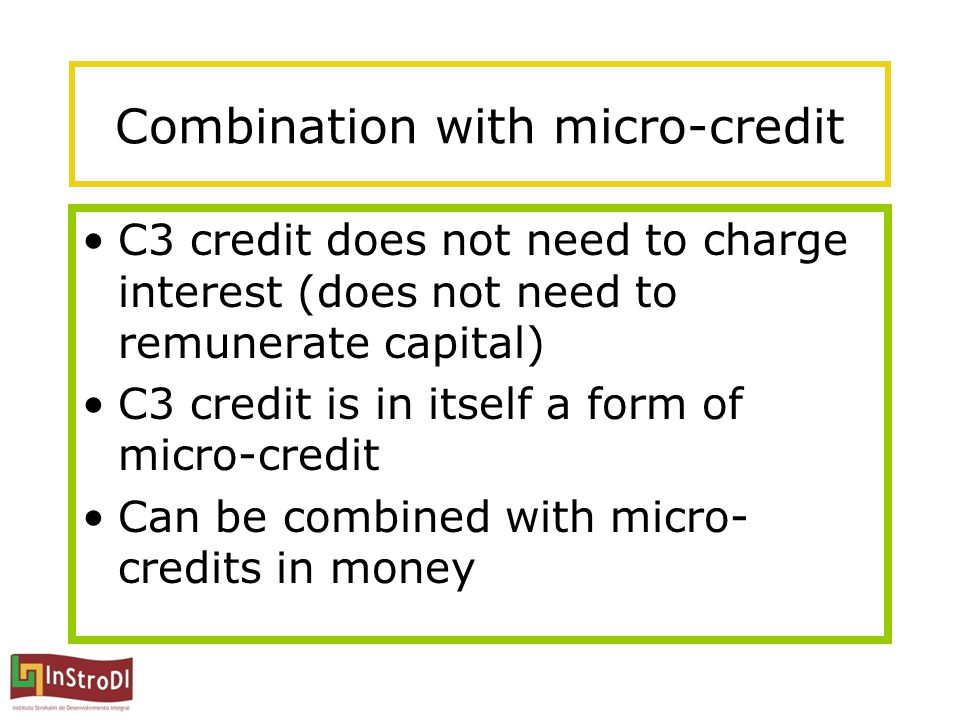 Combination with micro-credit C3 credit does not need to charge interest (does not need to remunerate capital) C3 credit is in itself a form of micro-