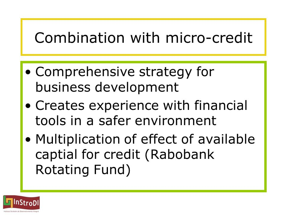 Combination with micro-credit Comprehensive strategy for business development Creates experience with financial tools in a safer environment Multiplic