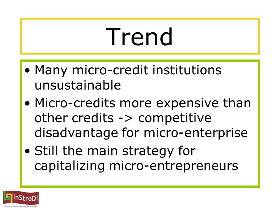 Trend Many micro-credit institutions unsustainable Micro-credits more expensive than other credits -> competitive disadvantage for micro-enterprise St