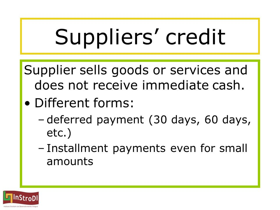 Suppliers' credit Supplier sells goods or services and does not receive immediate cash. Different forms: –deferred payment (30 days, 60 days, etc.) –I