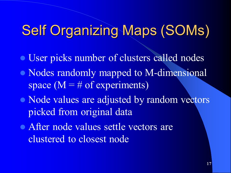 17 Self Organizing Maps (SOMs) User picks number of clusters called nodes Nodes randomly mapped to M-dimensional space (M = # of experiments) Node values are adjusted by random vectors picked from original data After node values settle vectors are clustered to closest node