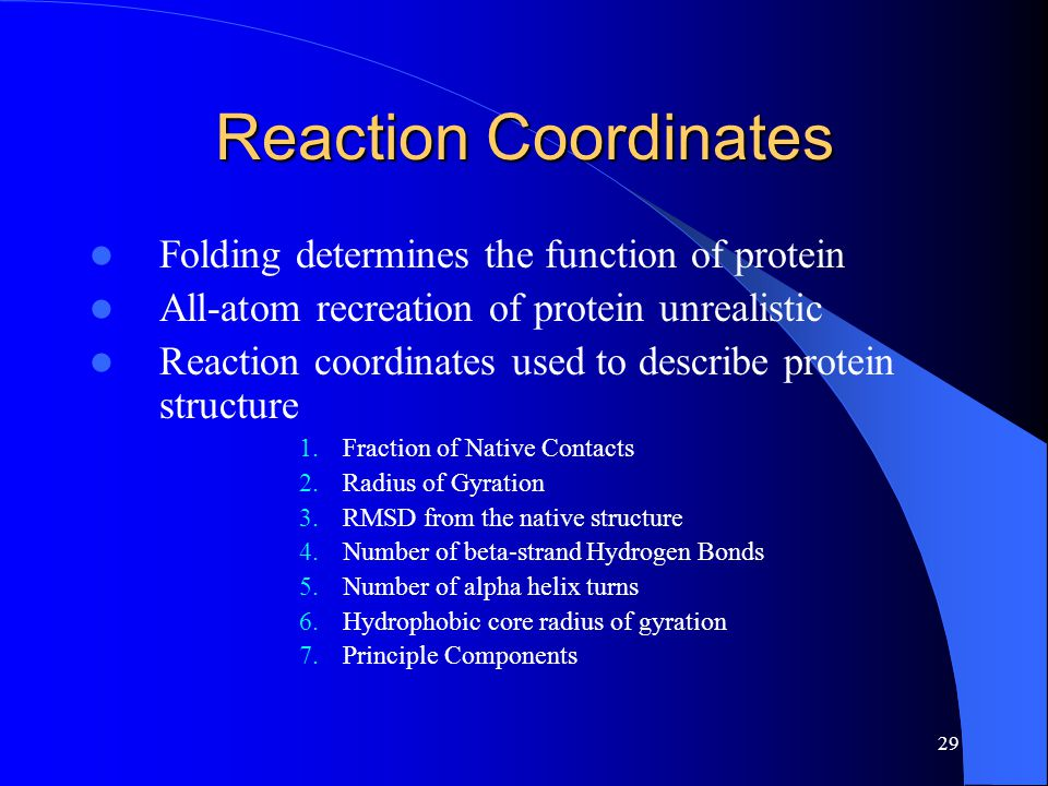 29 Reaction Coordinates Folding determines the function of protein All-atom recreation of protein unrealistic Reaction coordinates used to describe pr