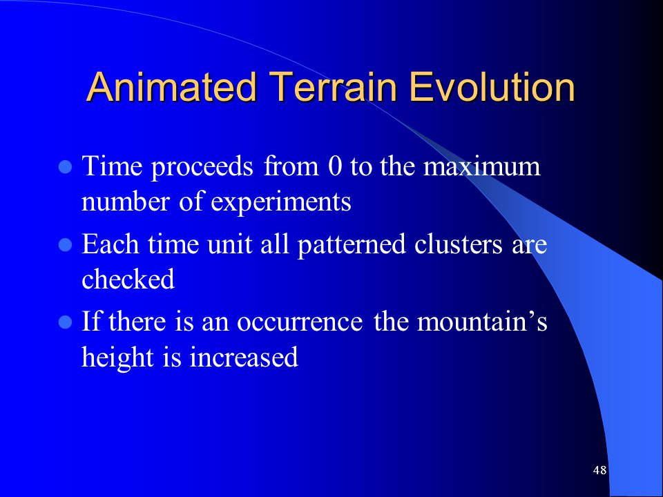 48 Animated Terrain Evolution Time proceeds from 0 to the maximum number of experiments Each time unit all patterned clusters are checked If there is an occurrence the mountain's height is increased