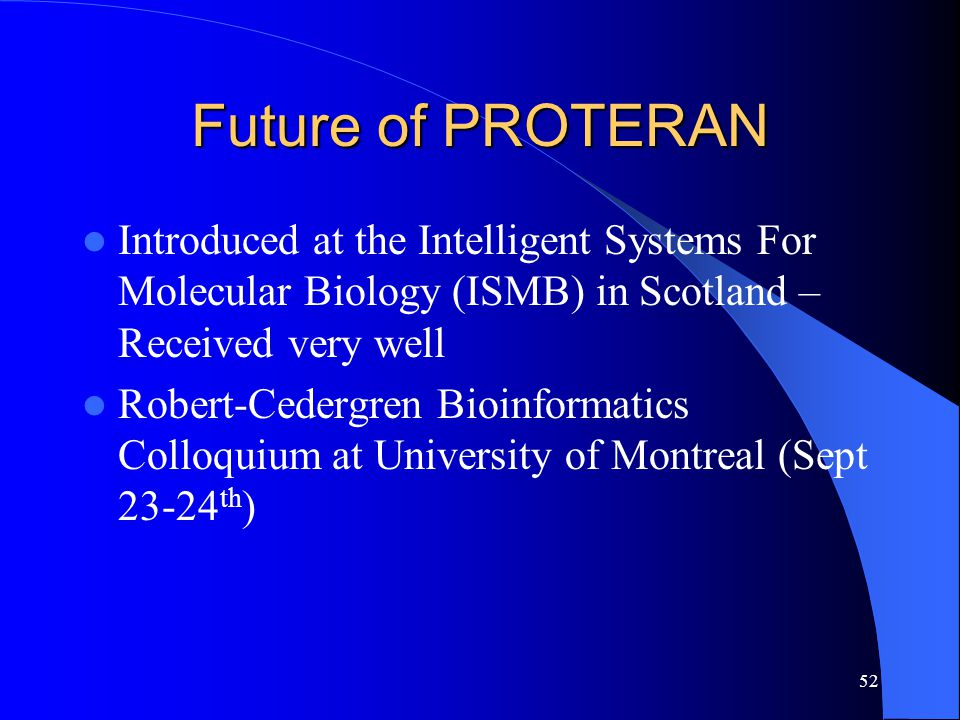 52 Future of PROTERAN Introduced at the Intelligent Systems For Molecular Biology (ISMB) in Scotland – Received very well Robert-Cedergren Bioinformat