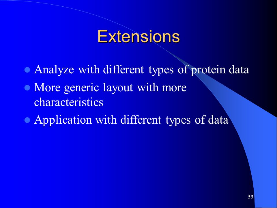 53 Extensions Analyze with different types of protein data More generic layout with more characteristics Application with different types of data