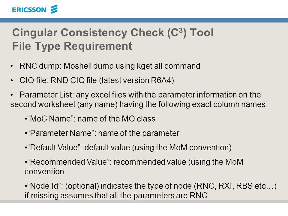 Cingular Consistency Check (C 3 ) Tool File Type Requirement RNC dump: Moshell dump using kget all command CIQ file: RND CIQ file (latest version R6A4