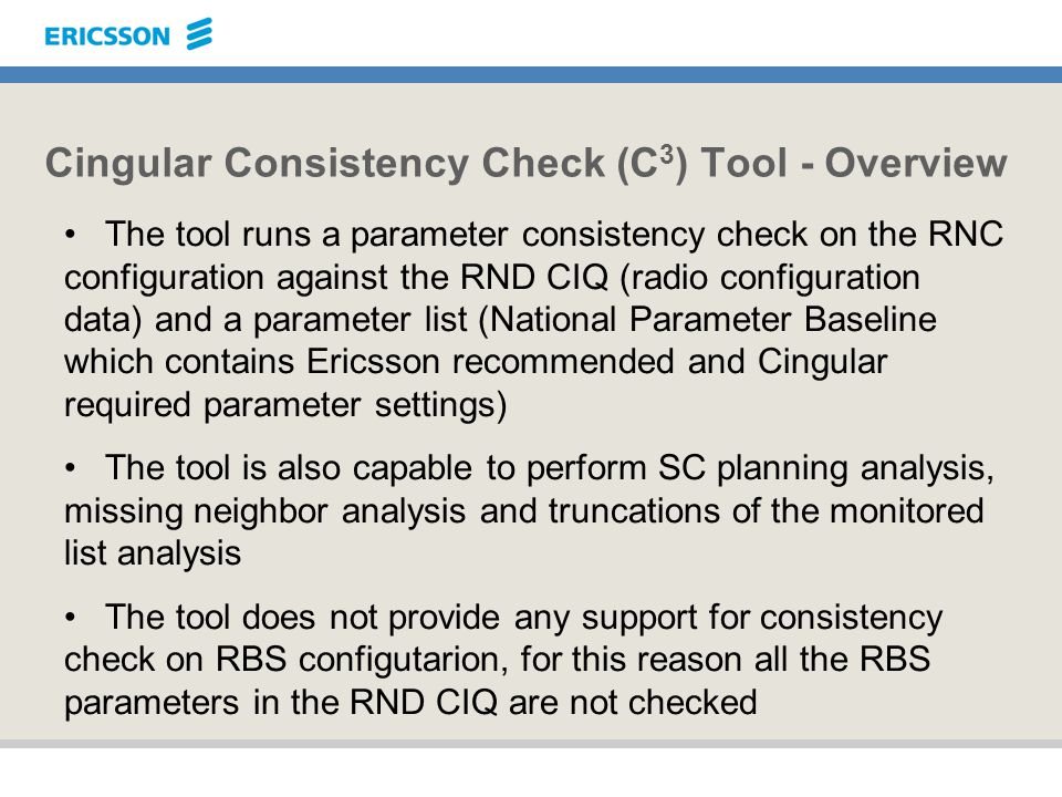 Cingular Consistency Check (C 3 ) Tool - Overview The tool runs a parameter consistency check on the RNC configuration against the RND CIQ (radio conf