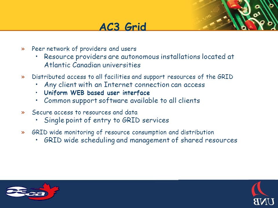 AC3 Grid »Peer network of providers and users Resource providers are autonomous installations located at Atlantic Canadian universities »Distributed access to all facilities and support resources of the GRID Any client with an Internet connection can access Uniform WEB based user interface Common support software available to all clients »Secure access to resources and data Single point of entry to GRID services »GRID wide monitoring of resource consumption and distribution GRID wide scheduling and management of shared resources