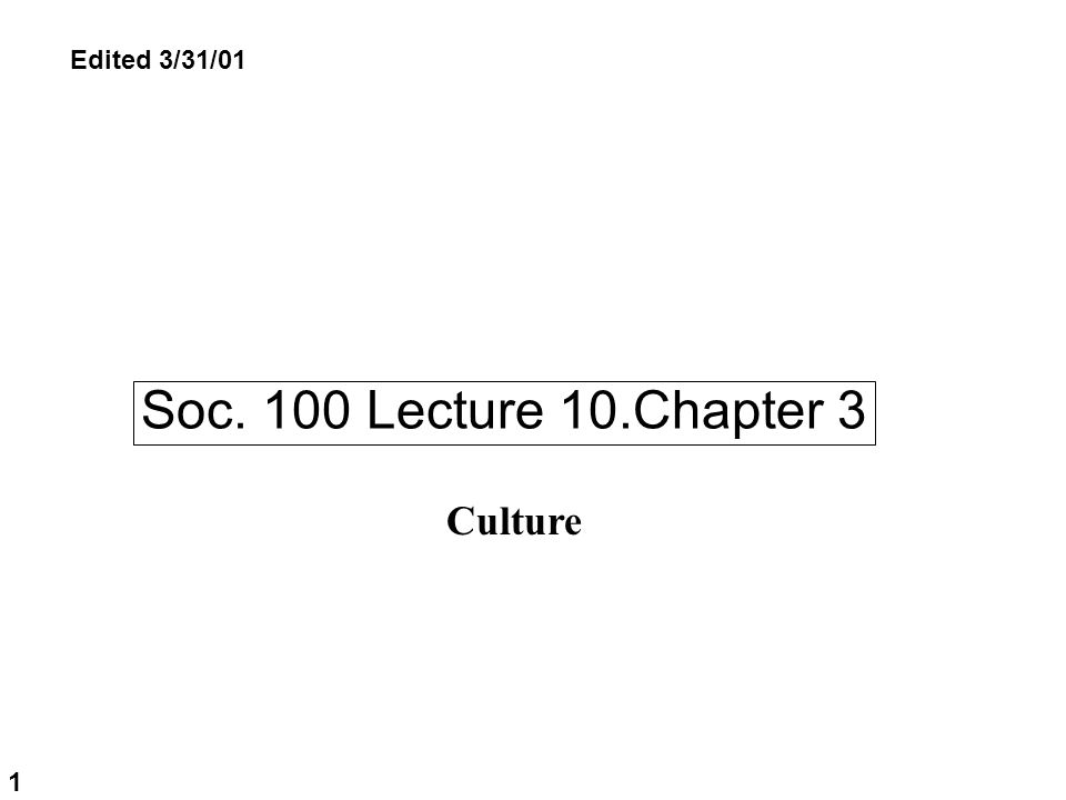 Soc. 100 Lecture 10.Chapter 3 1 Culture Edited 3/31/01