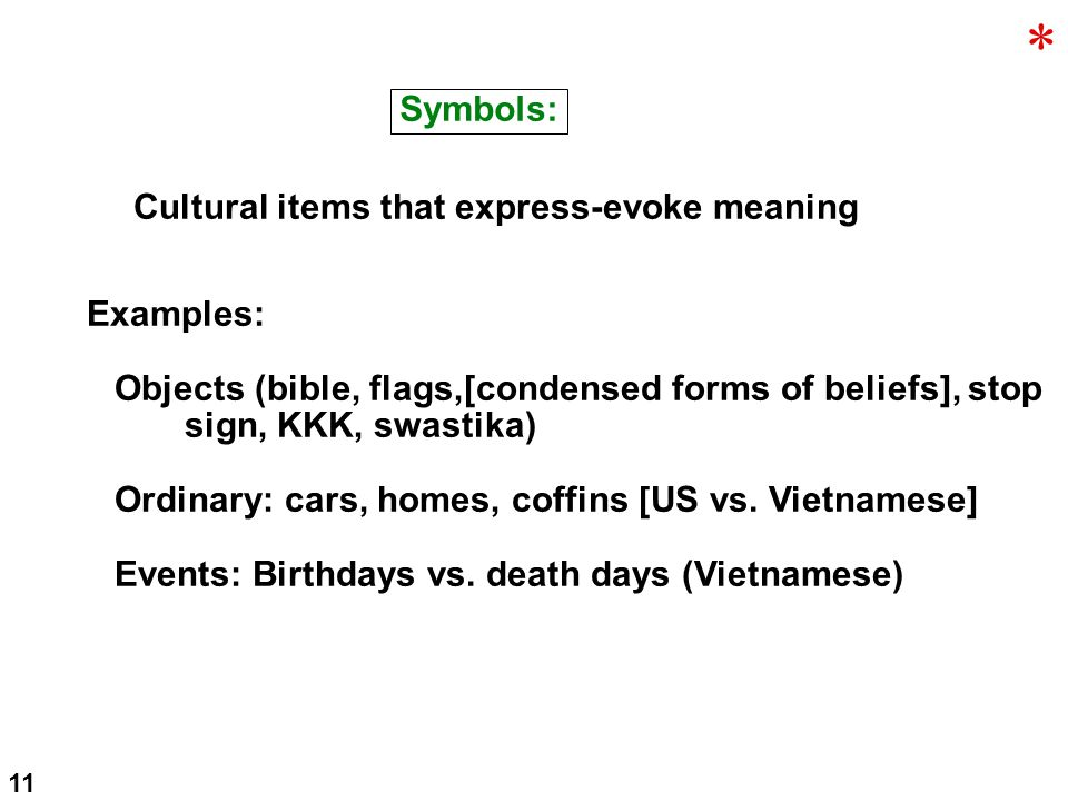 Symbols: Cultural items that express-evoke meaning Examples: Objects (bible, flags,[condensed forms of beliefs], stop sign, KKK, swastika) Ordinary: cars, homes, coffins [US vs.