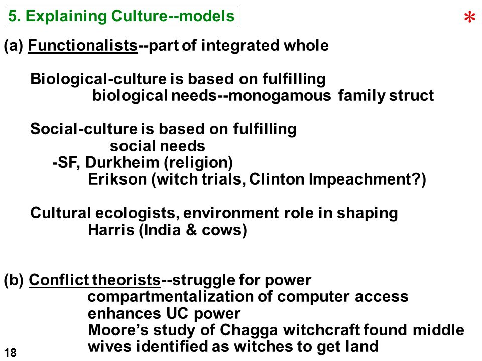 5. Explaining Culture--models (a) Functionalists--part of integrated whole Biological-culture is based on fulfilling biological needs--monogamous fami