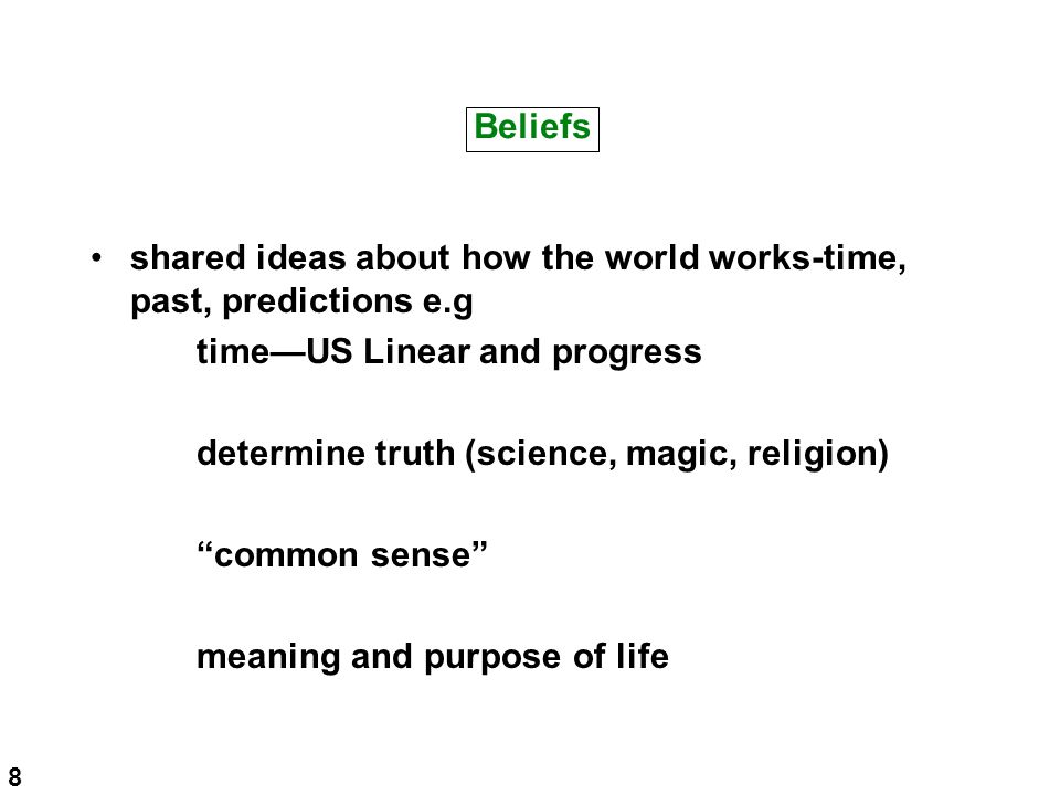 Beliefs shared ideas about how the world works-time, past, predictions e.g time—US Linear and progress determine truth (science, magic, religion) common sense meaning and purpose of life 8