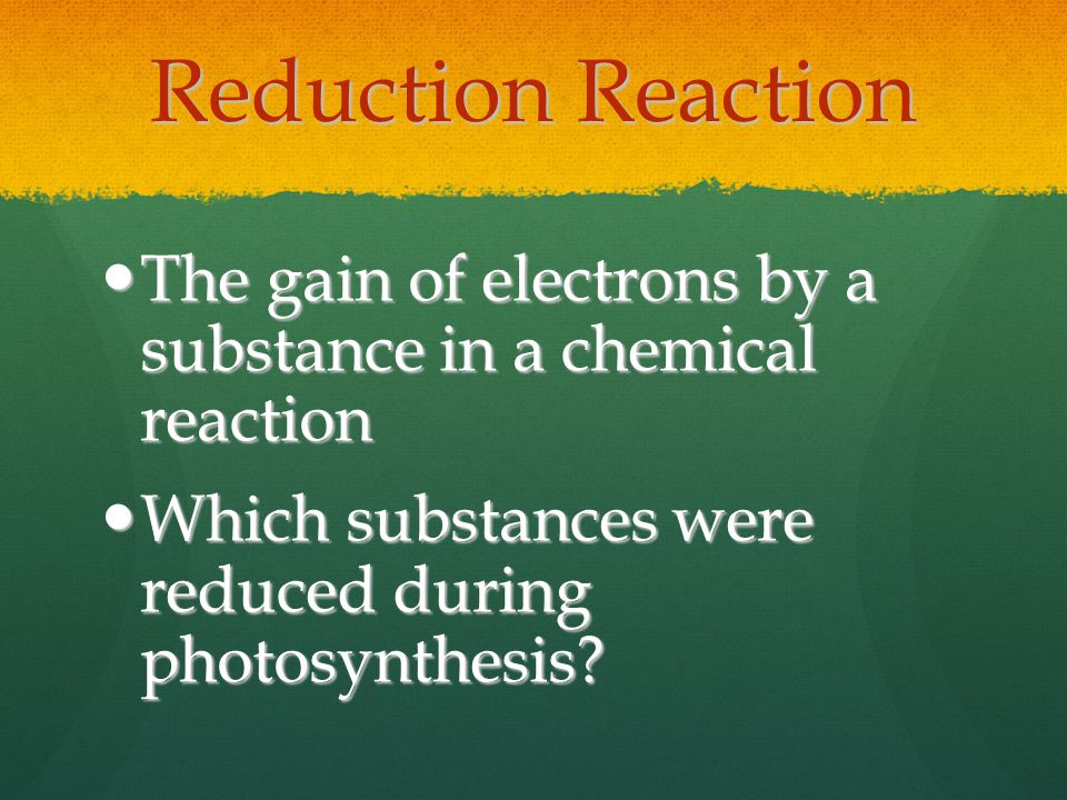 Reduction Reaction The gain of electrons by a substance in a chemical reaction The gain of electrons by a substance in a chemical reaction Which substances were reduced during photosynthesis.