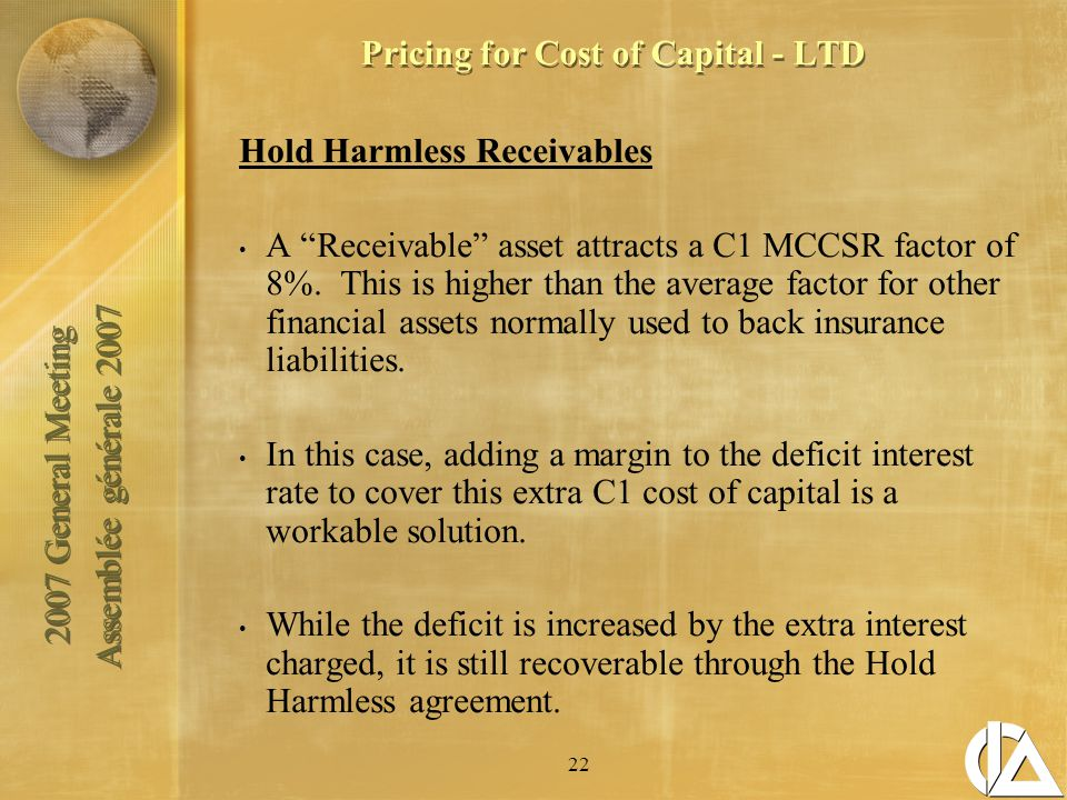 2007 General Meeting Assemblée générale 2007 2007 General Meeting Assemblée générale 2007 22 Pricing for Cost of Capital - LTD Hold Harmless Receivables A Receivable asset attracts a C1 MCCSR factor of 8%.