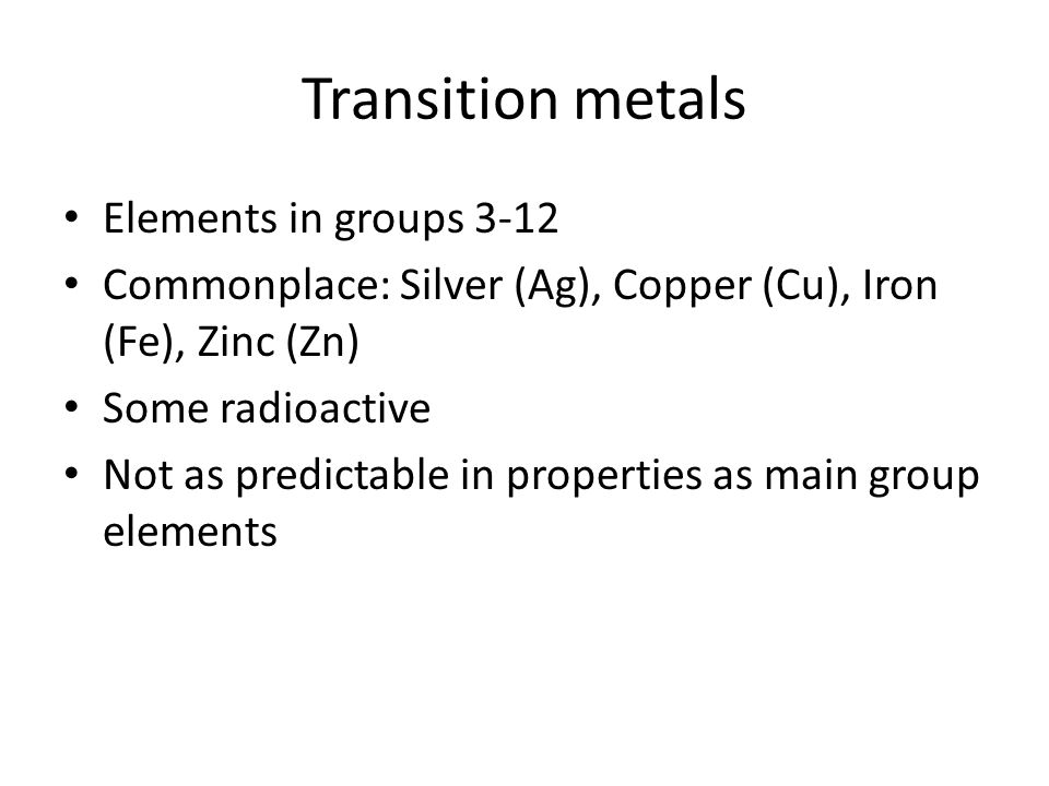Transition metals Elements in groups 3-12 Commonplace: Silver (Ag), Copper (Cu), Iron (Fe), Zinc (Zn) Some radioactive Not as predictable in properties as main group elements