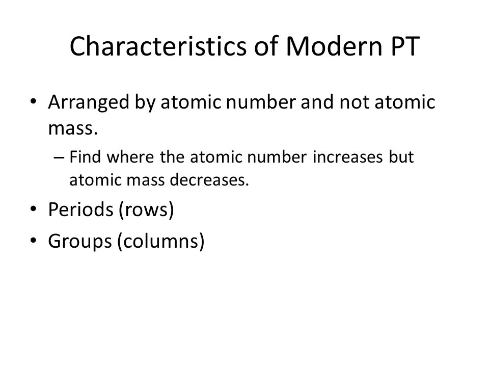Characteristics of Modern PT Arranged by atomic number and not atomic mass.