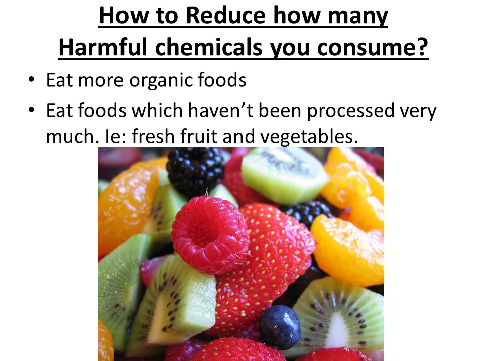 How to Reduce how many Harmful chemicals you consume? Eat more organic foods Eat foods which haven't been processed very much. Ie: fresh fruit and veg