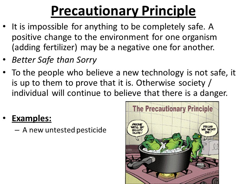 Precautionary Principle It is impossible for anything to be completely safe. A positive change to the environment for one organism (adding fertilizer)