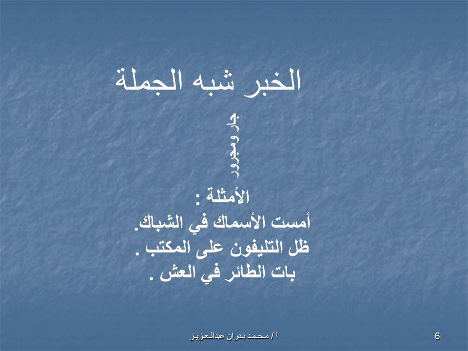 أ / مـحـمـد بـدران عبدالـعـزيـز 7 الخبرشبه الجملة ظرف الأمثلة : 1- بات الطائر فوق الشجرة.