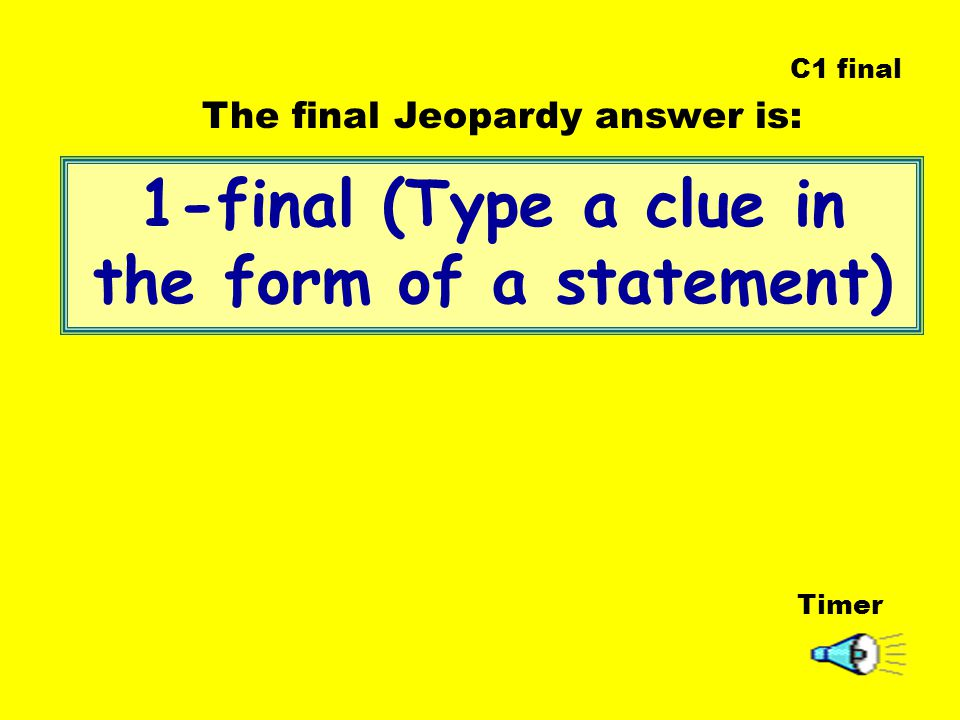 1-final (Type a clue in the form of a statement) Timer The final Jeopardy answer is: C1 final