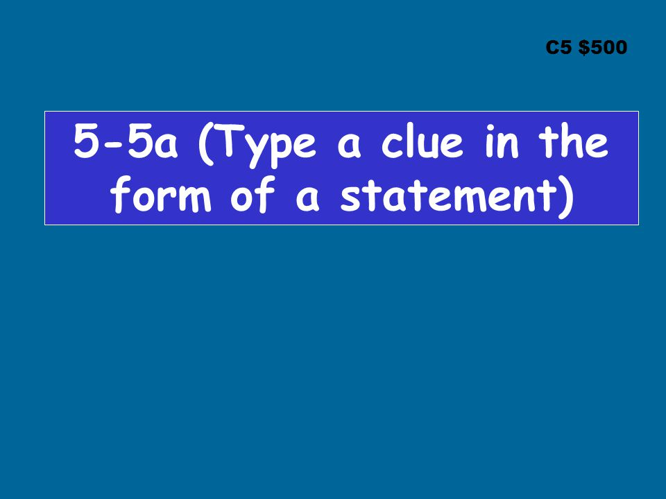 C5 $500 5-5a (Type a clue in the form of a statement)