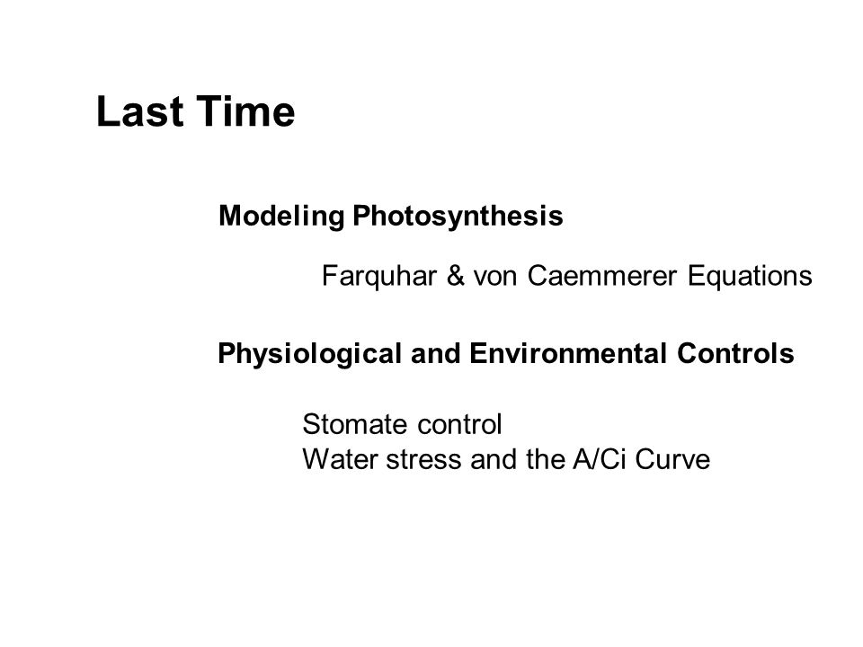 Last Time Modeling Photosynthesis Farquhar & von Caemmerer Equations Physiological and Environmental Controls Stomate control Water stress and the A/Ci Curve