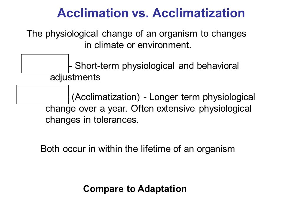 Compare to Adaptation Both occur in within the lifetime of an organism Acclimation vs.