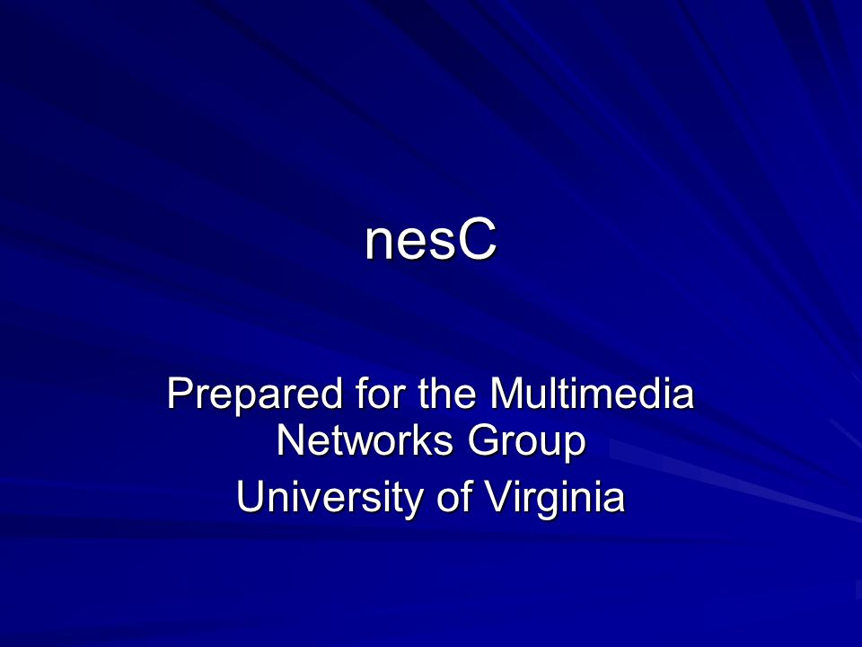 nesC Prepared for the Multimedia Networks Group University of Virginia