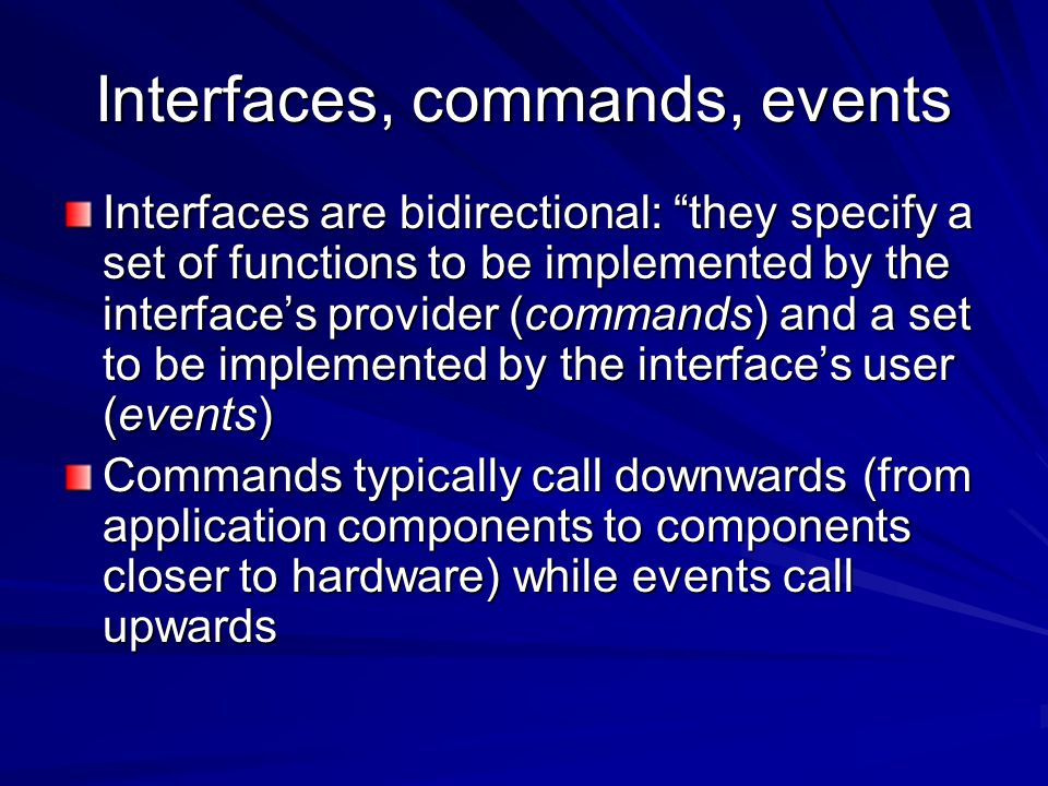 Interfaces, commands, events Interfaces are bidirectional: they specify a set of functions to be implemented by the interface's provider (commands) and a set to be implemented by the interface's user (events) Commands typically call downwards (from application components to components closer to hardware) while events call upwards