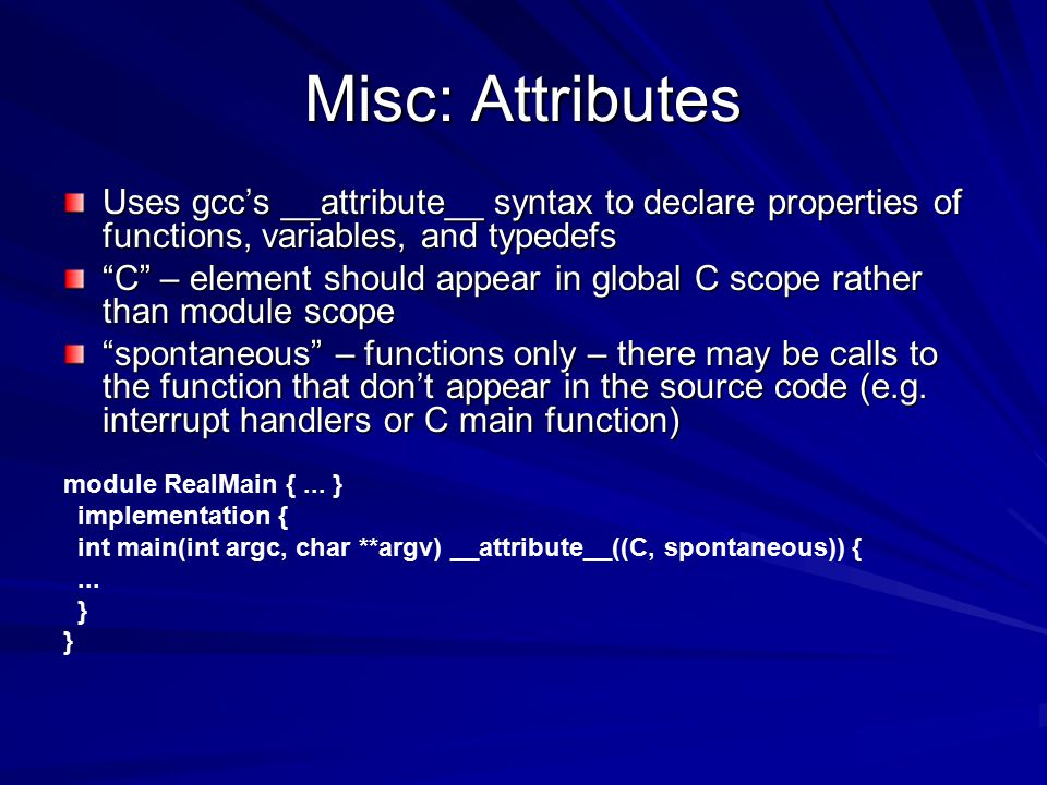 Misc: Attributes Uses gcc's __attribute__ syntax to declare properties of functions, variables, and typedefs C – element should appear in global C scope rather than module scope spontaneous – functions only – there may be calls to the function that don't appear in the source code (e.g.
