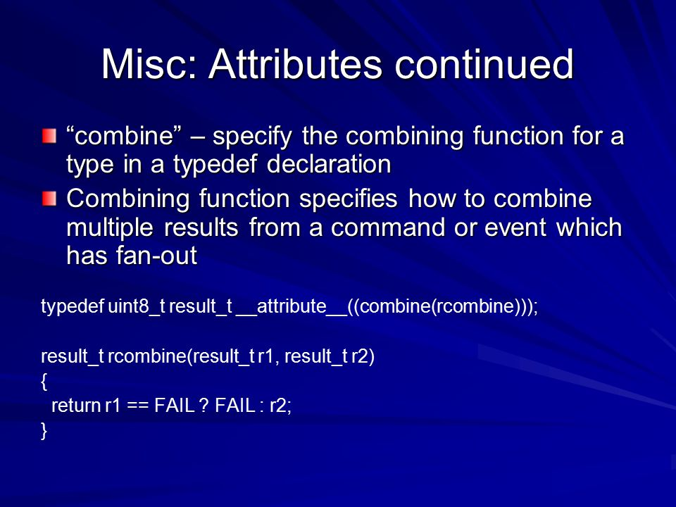 Misc: Attributes continued combine – specify the combining function for a type in a typedef declaration Combining function specifies how to combine multiple results from a command or event which has fan-out typedef uint8_t result_t __attribute__((combine(rcombine))); result_t rcombine(result_t r1, result_t r2) { return r1 == FAIL .