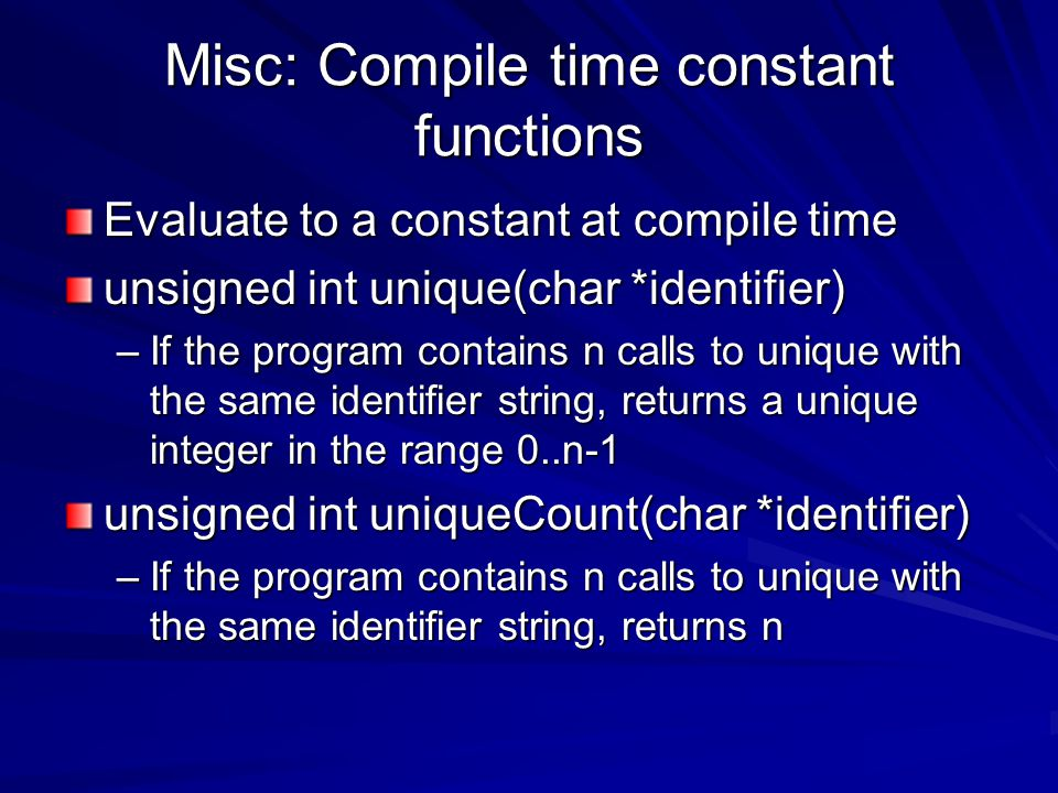 Misc: Compile time constant functions Evaluate to a constant at compile time unsigned int unique(char *identifier) –If the program contains n calls to unique with the same identifier string, returns a unique integer in the range 0..n-1 unsigned int uniqueCount(char *identifier) –If the program contains n calls to unique with the same identifier string, returns n