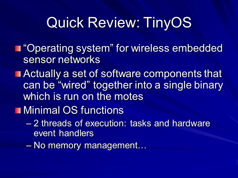 Quick Review: nesC Pronounced NES-see Extension of C –Supports C syntax –Compiled into C designed to embody the structuring concepts and execution model of TinyOS
