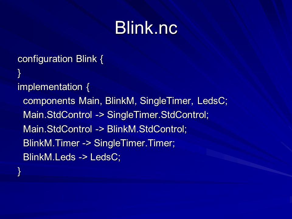 Blink.nc configuration Blink { } implementation { components Main, BlinkM, SingleTimer, LedsC; components Main, BlinkM, SingleTimer, LedsC; Main.StdControl -> SingleTimer.StdControl; Main.StdControl -> SingleTimer.StdControl; Main.StdControl -> BlinkM.StdControl; Main.StdControl -> BlinkM.StdControl; BlinkM.Timer -> SingleTimer.Timer; BlinkM.Timer -> SingleTimer.Timer; BlinkM.Leds -> LedsC; BlinkM.Leds -> LedsC;}