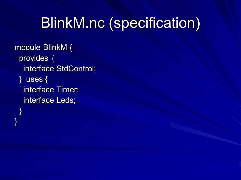 BlinkM.nc (specification) module BlinkM { provides { provides { interface StdControl; interface StdControl; } uses { } uses { interface Timer; interface Timer; interface Leds; interface Leds; }}