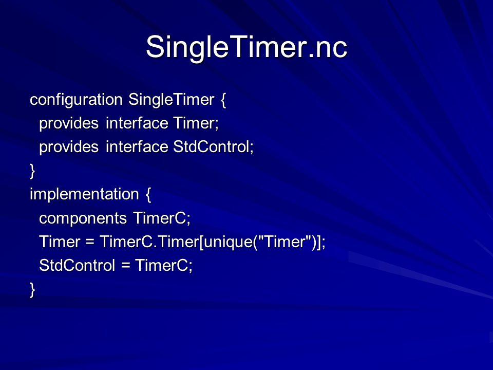 SingleTimer.nc configuration SingleTimer { provides interface Timer; provides interface Timer; provides interface StdControl; provides interface StdControl;} implementation { components TimerC; components TimerC; Timer = TimerC.Timer[unique( Timer )]; Timer = TimerC.Timer[unique( Timer )]; StdControl = TimerC; StdControl = TimerC;}