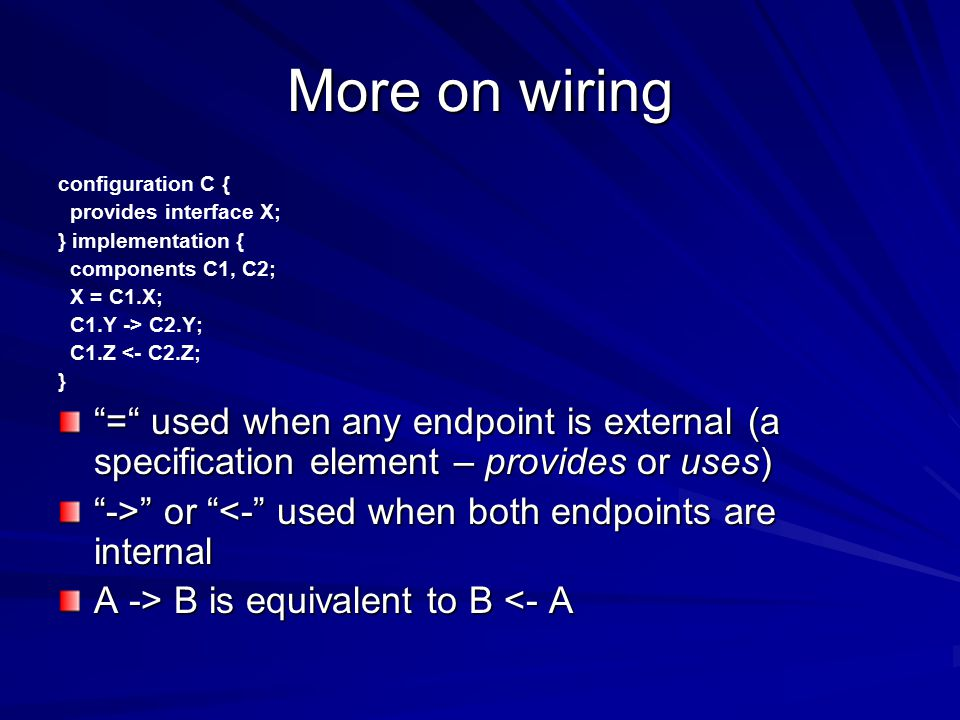 More on wiring configuration C { provides interface X; } implementation { components C1, C2; X = C1.X; C1.Y -> C2.Y; C1.Z <- C2.Z; } = used when any endpoint is external (a specification element – provides or uses) -> or or <- used when both endpoints are internal A -> B is equivalent to B B is equivalent to B <- A